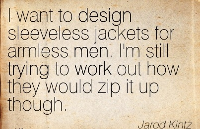 popular-work-quote-by-jarod-kintz-i-want-to-design-sleeveless-jackets-for-armless-men-im-still-trying-to-work-out-how-they-would-zip-it-up-though.jpg