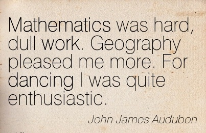 popular-work-quote-by-john-james-audubon-mathematics-was-hard-dull-work-geography-pleased-me-more-for-dancing-i-was-quite-enthusiastic.jpg