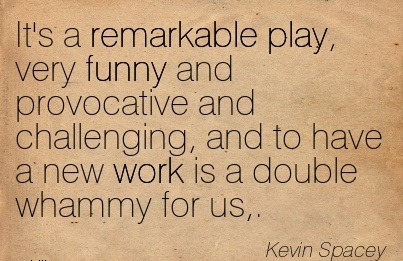 popular-work-quote-by-kevin-spacey-its-a-remarkable-play-very-funny-and-provocative-and-challenging-and-to-have-a-new-work-is-a-double-whammy-for-us.jpg