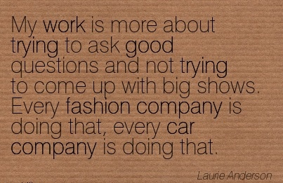 popular-work-quote-by-laurie-anderson-my-work-is-more-about-trying-to-ask-good-questions-and-not-trying-to-come-up-with-big-shows.jpg
