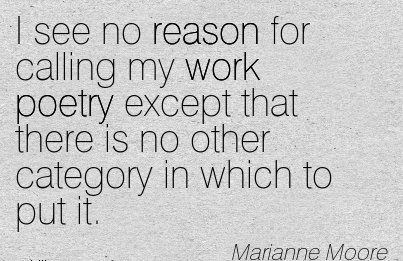 popular-work-quote-by-marianne-moore-i-see-no-reason-for-calling-my-work-poetry-except-that-there-is-no-other-category-in-which-to-put-it.jpg