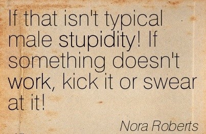 popular-work-quote-by-nora-roberts-if-that-isnt-typical-male-stupidity-if-something-doesnt-work-kick-it-or-swear-at-it.jpg