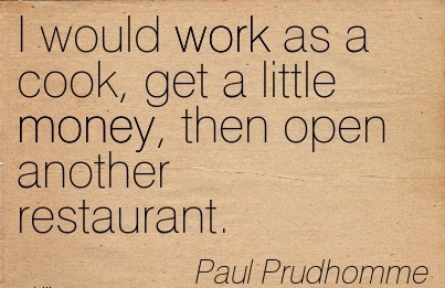 popular-work-quote-by-paul-prudhomme-i-would-work-as-a-cook-get-a-little-money-then-open-another-restaurant.jpg
