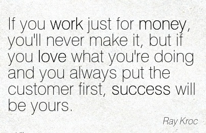 popular-work-quote-by-ray-kroc-if-you-work-just-for-money-youll-never-make-it-but-if-you-love-what-youre-doing-and-you-always-put-the-customer-first-success-will-be-yours.jpg
