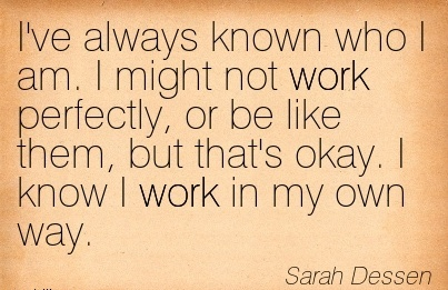 popular-work-quote-by-sarah-dessen-ive-always-known-who-i-am-i-might-not-work-perfectly-or-be-like-them-but-thats-okay-i-know-i-work-in-my-own-way.jpg