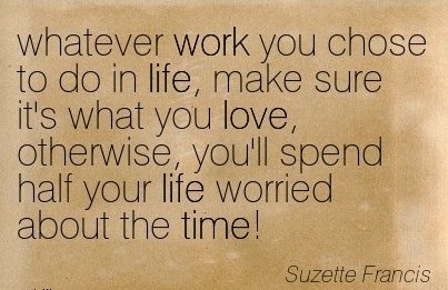 popular-work-quote-by-suzette-francis-whatever-work-you-chose-to-do-in-life-make-sure-its-what-you-love-otherwise-youll-spend-half-your-life-worried-about-the-time.jpg