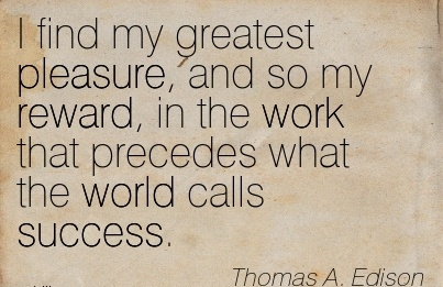 popular-work-quote-by-thomas-a-edison-i-find-my-greatest-pleasure-and-so-my-reward-in-the-work-that-precedes-what-the-world-calls-success.jpg