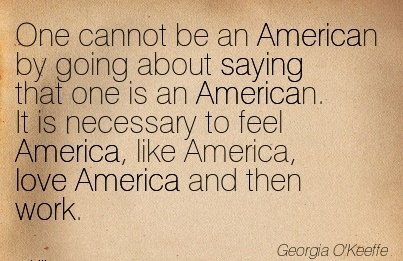 quote-about-work-by-georgia-okeeffe-one-cannot-be-an-american-by-going-about-saying-that-one-is-an-american-it-is-necessary-to-feel-america-like-america-love-america-and-then-work.jpg