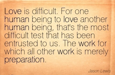 quote-of-work-by-jason-lewis-love-is-difficult-for-one-human-being-to-love-another-human-being-thats-the-most-difficult-test-that-has-been-entrusted-to-us-the-work-for-which-all-other-work-is-mer.jpg