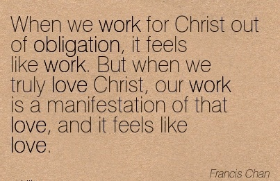 religious-work-quote-by-francis-chan-when-we-work-for-christ-out-of-obligation-it-feels-like-work-but-when-we-truly-love-christ-our-work-is-a-manifestation-of-that-love-and-it-feels-like-love.jpg