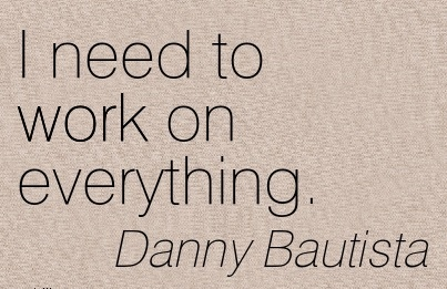 simple-work-quote-by-danny-bautista-i-need-to-work-on-everything.jpg