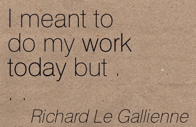 simple-work-quote-by-richard-le-gallienne-i-meant-to-do-my-work-today-but.jpg
