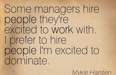 some-managers-hire-people-theyre-excited-to-work-with-i-prefer-to-hire-people-im-excited-to-dominate.jpg