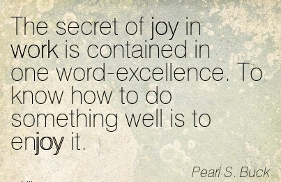 the-secret-of-joy-in-work-is-contained-in-one-word-excellence-to-know-how-to-do-something-well-is-to-enjoy-it.jpg