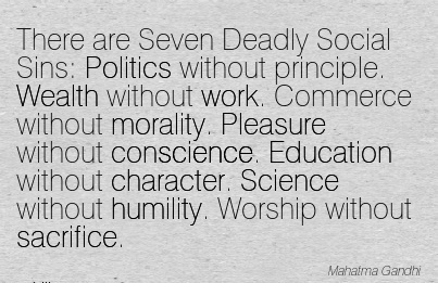 there-are-seven-deadly-social-sins-politics-without-principle-wealth-without-work-commerce-without-morality-pleasure-without-conscience-education-without-character-science-without-humility-worsh.jpg