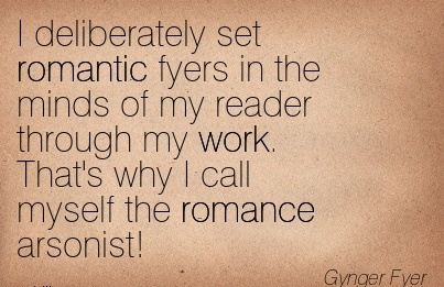 work-quiote-by-gynger-fyer-i-deliberately-set-romantic-fyers-in-the-minds-of-my-reader-through-my-work-thats-why-i-call-myself-the-romance-arsonist.jpg