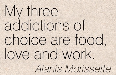 work-quote-by-alanis-morissette-my-three-addictions-of-choice-are-food-love-and-work.jpg