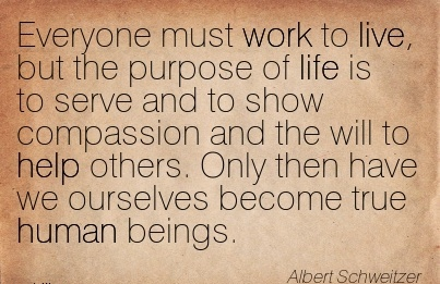 work-quote-by-albert-schweitzer-everyone-must-work-to-live-but-the-purpose-of-life-is-to-serve-and-to-show-compassion-and-the-will-to-help-others.jpg