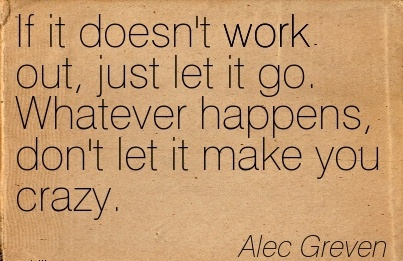 work-quote-by-alec-greven-if-it-doesnt-work-out-just-let-it-go-whatever-happens-dont-let-it-make-you-crazy.jpg