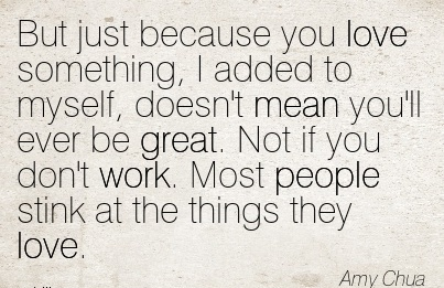 work-quote-by-amy-chua-but-just-because-you-love-something-i-added-to-myself-doesnt-mean-youll-ever-be-great-not-if-you-dont-work-most-people-stink-at-the-things-they-love.jpg