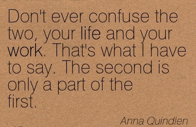 work-quote-by-anna-quindlen-dont-ever-confuse-the-two-your-life-and-your-work-thats-what-i-have-to-say-the-second-is-only-a-part-of-the-first.jpg