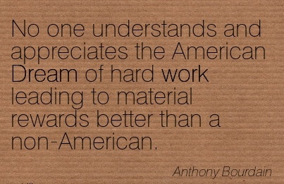 work-quote-by-anthony-bourdian-no-one-understands-and-appreciates-the-american-dream-of-hard-work-leading-to-material-rewards-better-than-a-non-american.jpg