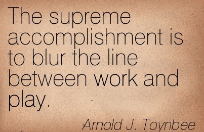 work-quote-by-arnold-j-toynbee-the-supreme-accomplishment-is-to-blur-the-line-between-work-and-play.jpg