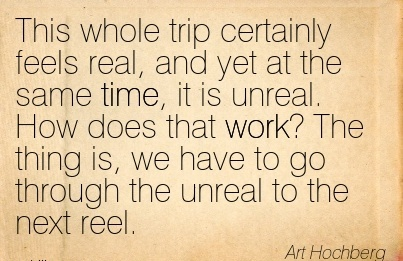 work-quote-by-art-hochberg-this-whole-trip-certainly-feels-real-and-yet-at-the-same-time-it-is-unreal-how-does-that-work-the-thing-is-we-have-to-go-through-the-unreal-to-the-next-reel.jpg