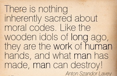 work-quote-by-arton-szandor-lavey-there-is-nothing-inherently-sacred-about-moral-codes-like-the-wooden-idols-of-long-ago-they-are-the-work-of-human-hands.jpg