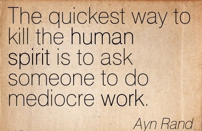 work-quote-by-ayn-rand-the-quickest-way-to-kill-the-human-spirit-is-to-ask-someone-to-do-mediocre-work.jpg