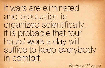 work-quote-by-bertrand-russell-if-wars-are-eliminated-and-production-is-organized-scientifically-it-is-probable-that-four-hours-work-a-day-will-suffice-to-keep-everybody-in-comfort.jpg