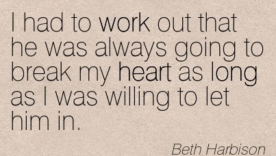 work-quote-by-beth-harbison-i-had-to-work-out-that-he-was-always-going-to-break-my-heart-as-long-as-i-was-willing-to-let-him-in.jpg