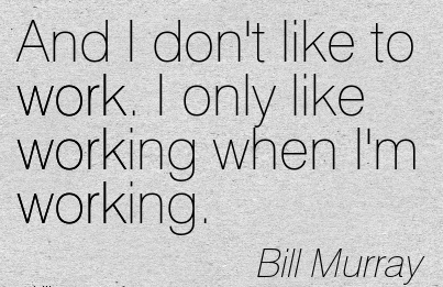work-quote-by-bill-murray-and-i-dont-like-to-work-i-only-like-working-when-im-working.jpg