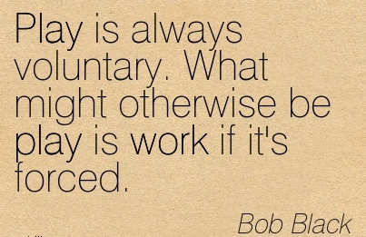 work-quote-by-bob-black-play-is-always-voluntary-what-might-otherwise-be-play-is-work-if-its-forced.jpg