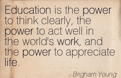 work-quote-by-brigham-young-education-is-the-power-to-think-clearly-the-power-to-act-well-in-the-worlds-work-and-the-power-to-appreciate-life.jpg