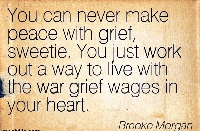work-quote-by-brooke-morgan-you-can-never-make-peace-with-grief-sweetie-you-just-work-out-a-way-to-live-with-the-war-grief-wages-in-your-heart.jpg