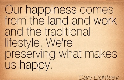 work-quote-by-cary-lightsey-our-happiness-comes-from-the-land-and-work-and-the-traditional-lifestyle-were-preserving-what-makes-us-happy.jpg
