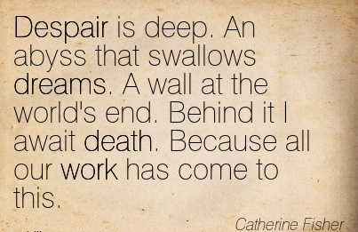 work-quote-by-catherine-fisher-despair-is-deep-an-abyss-that-swallows-dreams-a-wall-at-the-worlds-end-behind-it-i-await-death-because-all-our-work-has-come-to-this.jpg