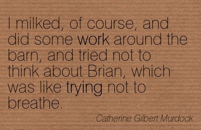 work-quote-by-catherine-gilbert-murdock-i-milked-of-course-and-did-some-work-around-the-barn-and-tried-not-to-think-about-brian-which-was-like-trying-not-to-breathe.jpg