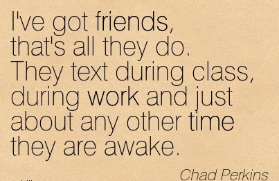 work-quote-by-chad-perkins-ive-got-friends-thats-all-they-do-they-text-during-class-during-work-and-just-about-any-other-time-they-are-awake.jpg