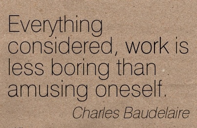 work-quote-by-charles-baudelaire-everything-considered-work-is-less-boring-than-amusing-oneself.jpg