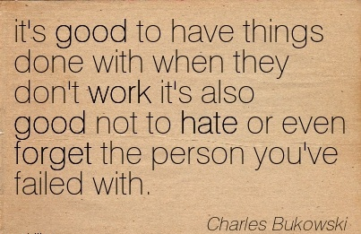 work-quote-by-charles-bukowski-its-good-to-have-things-done-with-when-they-dont-work-its-also-good-not-to-hate-or-even-forget-the-person-youve-failed-with.jpg