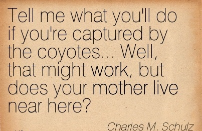 work-quote-by-charles-m-schulz-tell-me-what-youll-do-if-youre-captured-by-the-coyotes-well-that-might-work-but-does-your-mother-live-near-here.jpg