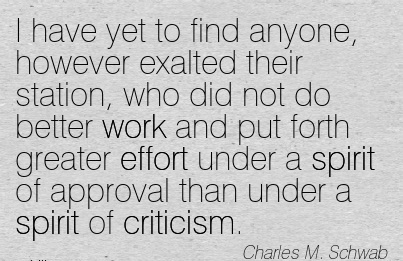 work-quote-by-charles-m-schwab-i-have-yet-to-find-anyone-however-exalted-their-station-who-did-not-do-better-work-and-put-forth-greater-effort-under-a-spirit-of-approval-than-under-a-spirit-of-cr.jpg