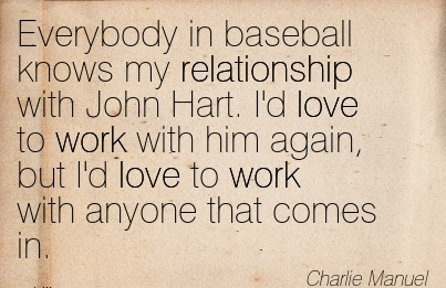 work-quote-by-charlie-manuel-everybody-in-baseball-knows-my-relationship-with-john-hart-id-love-to-work-with-him-again-but-id-love-to-work-with-anyone-that-comes-in.jpg