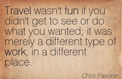 work-quote-by-chris-pavone-travel-wasnt-fun-if-you-didnt-get-to-see-or-do-what-you-wanted-it-was-merely-a-different-type-of-work-in-a-different-place.jpg