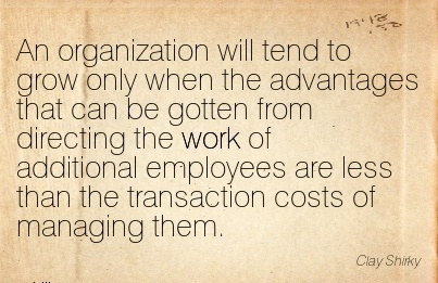 work-quote-by-clay-shirky-an-organization-will-tend-to-grow-only-when-the-advantages-that-can-be-gotten-from-directing-the-work-of-additional-employees-are-less-than-the-transaction-costs-of-managin.jpg