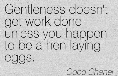 work-quote-by-coco-chanel-gentleness-doesnt-get-work-done-ynless-you-happen-to-be-a-hen-laying-eggs.jpg