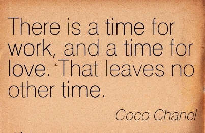 work-quote-by-coco-chanel-there-is-time-for-work-and-a-time-for-love-that-leaves-no-other-time.jpg