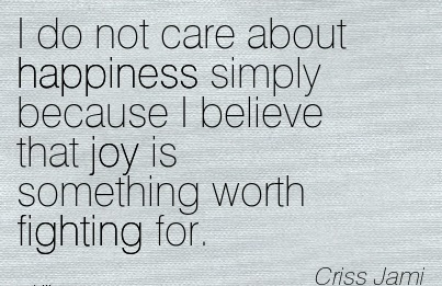 work-quote-by-criss-jami-i-do-not-care-about-happiness-simply-because-i-believe-that-joy-is-something-worth-fighting-for.jpg